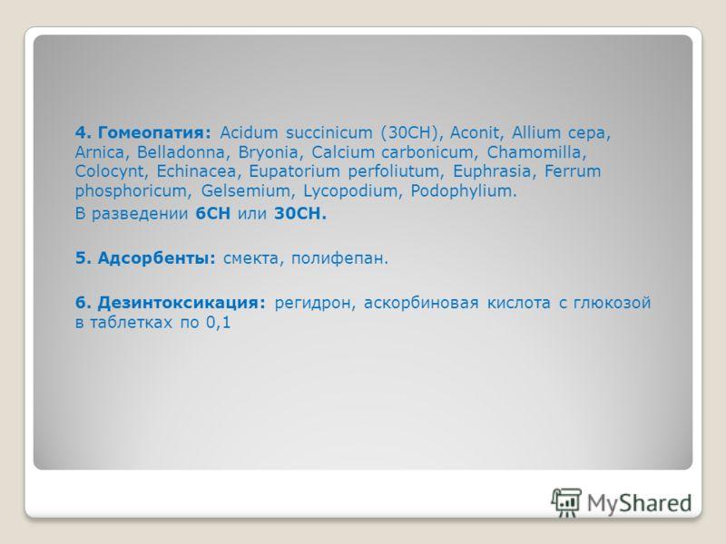4. Гомеопатия: Acidum succinicum (30СН), Aconit, Allium cepa, Arnica, Belladonna, Bryonia, Calcium carbonicum, Chamomilla, Colocynt, Echinacea, Eupatorium perfoliutum, Euphrasia, Ferrum phosphoricum, Gelsemium, Lycopodium, Podophylium. В разведении 6