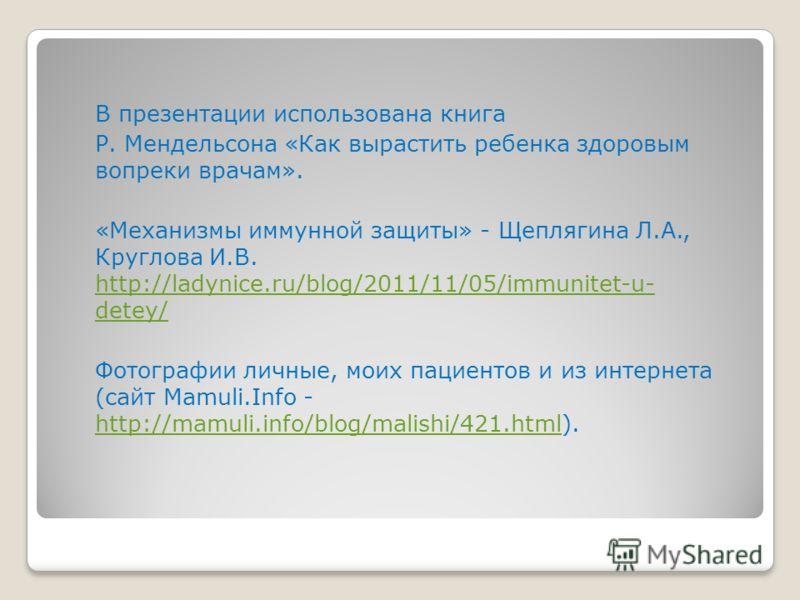 В презентации использована книга Р. Мендельсона «Как вырастить ребенка здоровым вопреки врачам». «Механизмы иммунной защиты» - Щеплягина Л.А., Круглова И.В. http://ladynice.ru/blog/2011/11/05/immunitet-u- detey/ http://ladynice.ru/blog/2011/11/05/imm