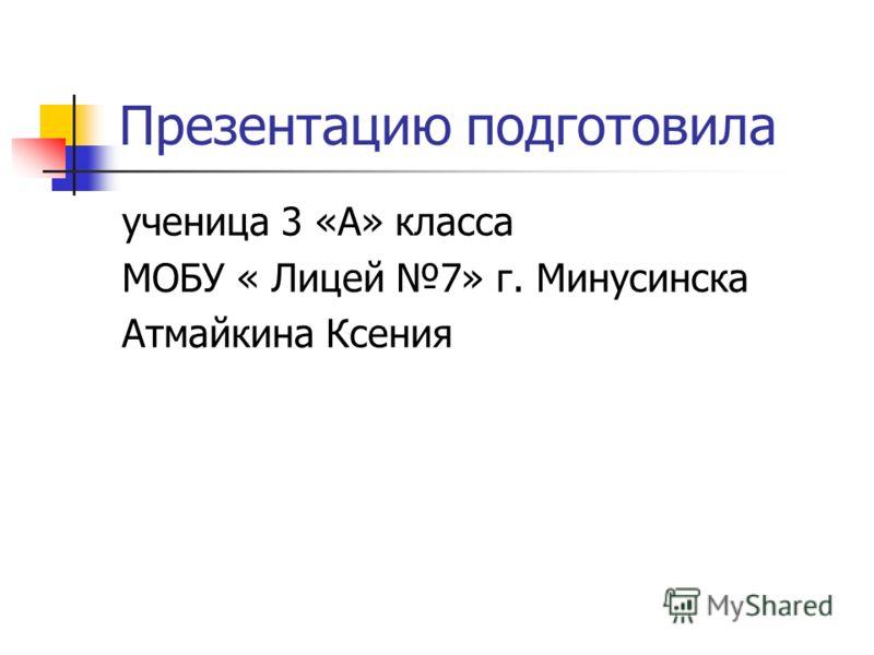 Презентацию подготовила ученица 3 «А» класса МОБУ « Лицей 7» г. Минусинска Атмайкина Ксения
