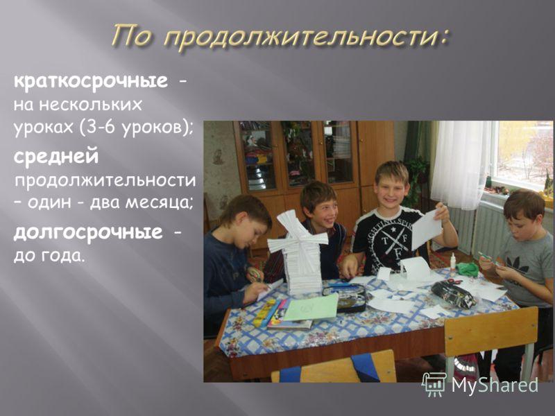 краткосрочные - на нескольких уроках (3-6 уроков); средней продолжительности – один - два месяца; долгосрочные - до года.