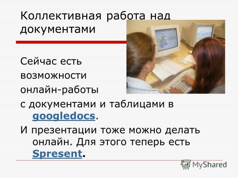 Коллективная работа над документами Сейчас есть возможности онлайн-работы с документами и таблицами в googledocs. googledocs И презентации тоже можно делать онлайн. Для этого теперь есть Spresent. Spresent