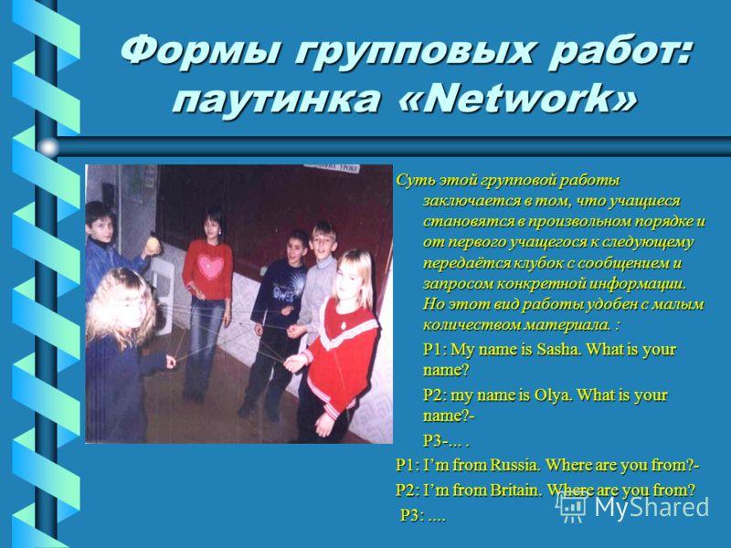 Формы групповых работ: паутинка «Network» Суть этой групповой работы заключается в том, что учащиеся становятся в произвольном порядке и от первого учащегося к следующему передаётся клубок с сообщением и запросом конкретной информации. Но этот вид ра