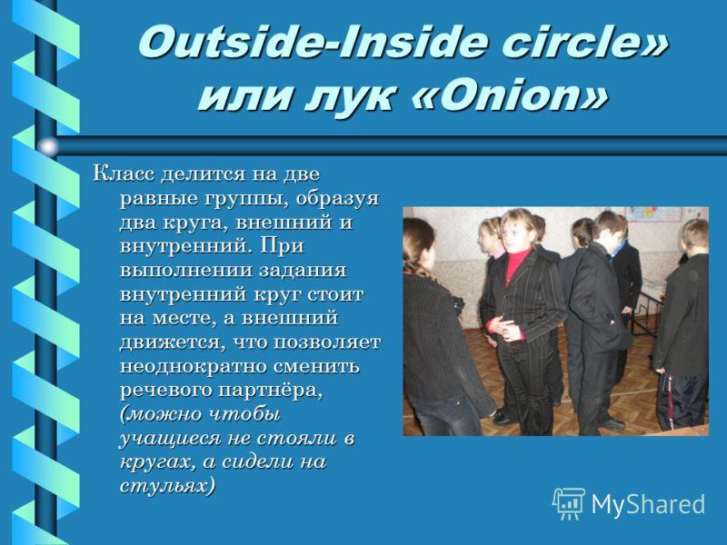 Outside-Inside circle» или лук «Onion» Класс делится на две равные группы, образуя два круга, внешний и внутренний. При выполнении задания внутренний круг стоит на месте, а внешний движется, что позволяет неоднократно сменить речевого партнёра, (можн