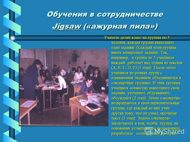 Обучения в сотрудничестве Jigsaw («ажурная пила») Учитель делит класс на группы по 5 человек, каждая группа выполняет одно задание (Каждый член группы имеет конкретное задание. Так, например, в группе из 5 учащихся каждый работает над одним из тексто