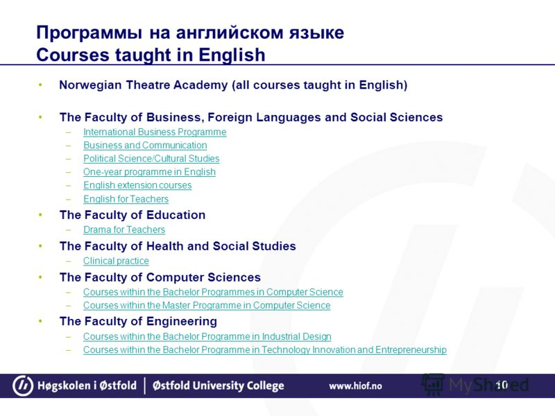 10 Программы на английском языке Courses taught in English Norwegian Theatre Academy (all courses taught in English) The Faculty of Business, Foreign Languages and Social Sciences –International Business ProgrammeInternational Business Programme –Bus