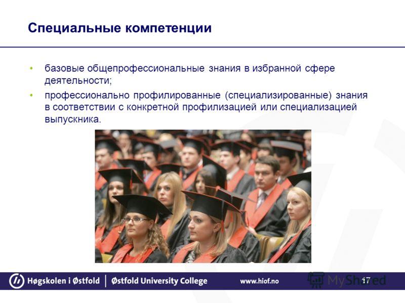 17 Специальные компетенции базовые общепрофессиональные знания в избранной сфере деятельности; профессионально профилированные (специализированные) знания в соответствии с конкретной профилизацией или специализацией выпускника.