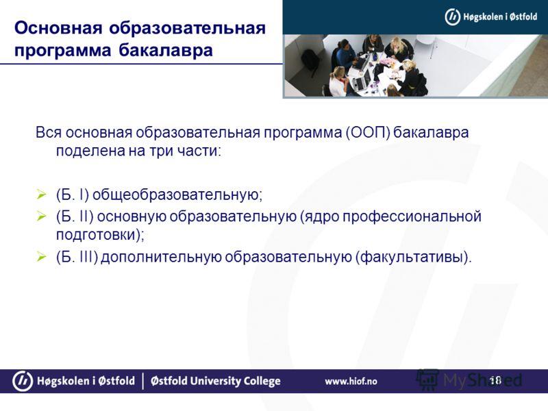 18 Основная образовательная программа бакалавра Вся основная образовательная программа (ООП) бакалавра поделена на три части: (Б. I) общеобразовательную; (Б. II) основную образовательную (ядро профессиональной подготовки); (Б. III) дополнительную обр