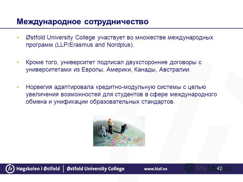 42 Международное сотрудничество Østfold University College участвует во множестве международных программ (LLP/Erasmus and Nordplus). Кроме того, университет подписал двухсторонние договоры с университетами из Европы, Америки, Канады, Австралии. Норве