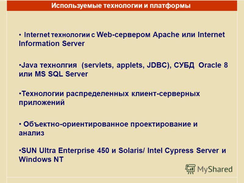 Internet технологии с Web-сервером Apache или Internet Information Server Используемые технологии и платформы Java технолгия (servlets, applets, JDBC), СУБД Oracle 8 или MS SQL Server Технологии распределенных клиент-серверных приложений Объектно-ори