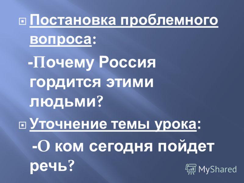 Постановка проблемного вопроса : - П очему Россия гордится этими людьми ? Уточнение темы урока: - О ком сегодня пойдет речь ?
