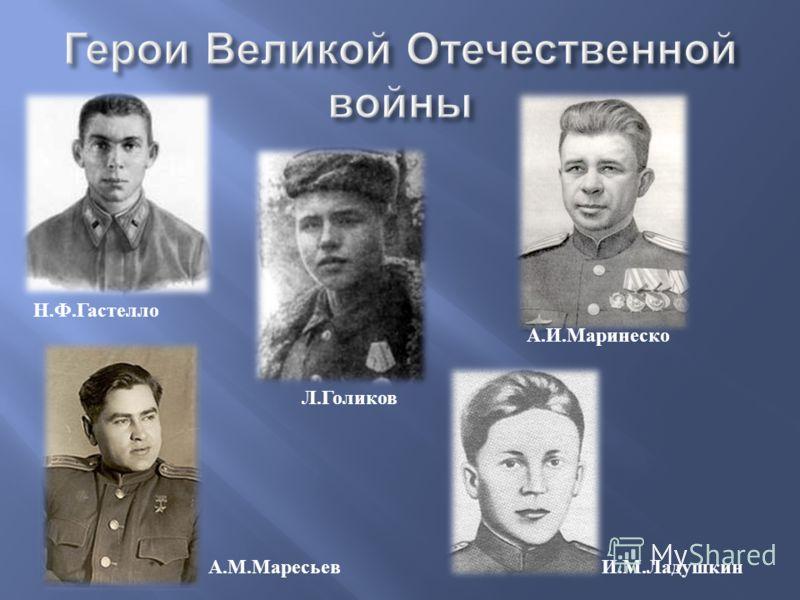 Н.Ф.Гастелло Л.Голиков А.И.Маринеско А.М.МаресьевИ.М.Ладушкин