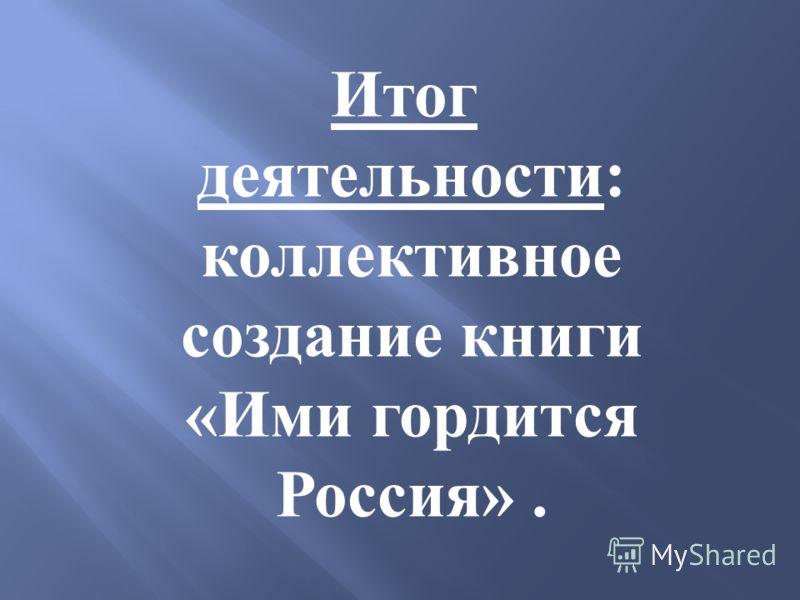 Итог деятельности : коллективное создание книги « Ими гордится Россия ».