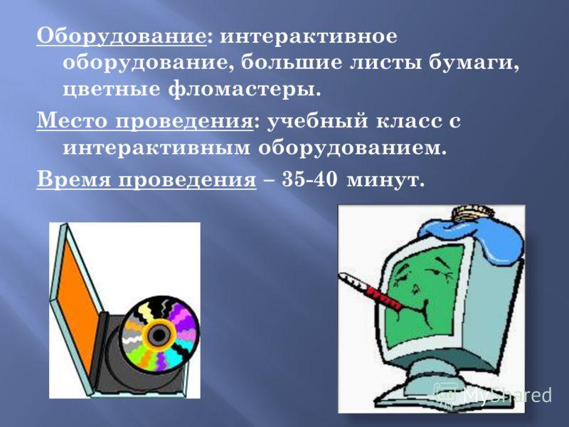 Оборудование: интерактивное оборудование, большие листы бумаги, цветные фломастеры. Место проведения: учебный класс с интерактивным оборудованием. Время проведения – 35-40 минут.