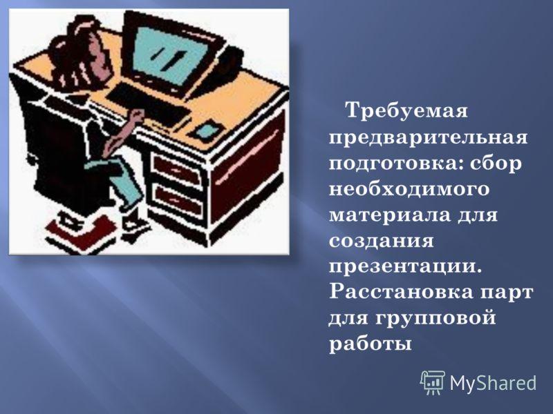 Требуемая предварительная подготовка: сбор необходимого материала для создания презентации. Расстановка парт для групповой работы