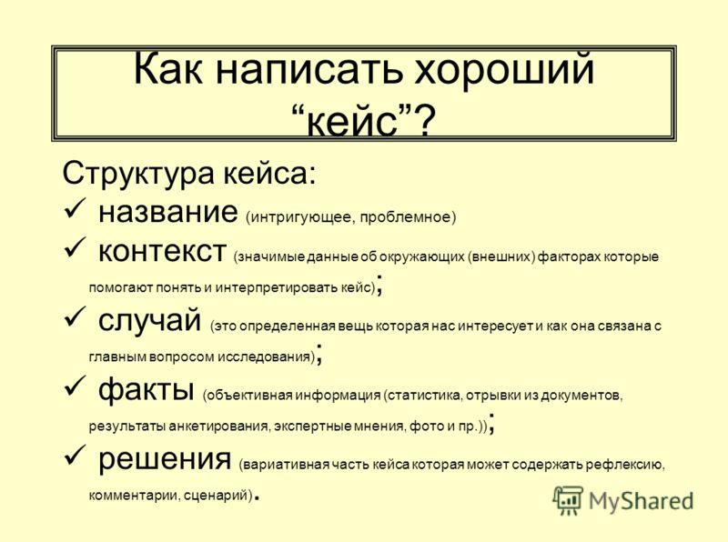 Как написать хорошийкейс? Структура кейса: название (интригующее, проблемное) контекст (значимые данные об окружающих (внешних) факторах которые помогают понять и интерпретировать кейс) ; случай (это определенная вещь которая нас интересует и как она