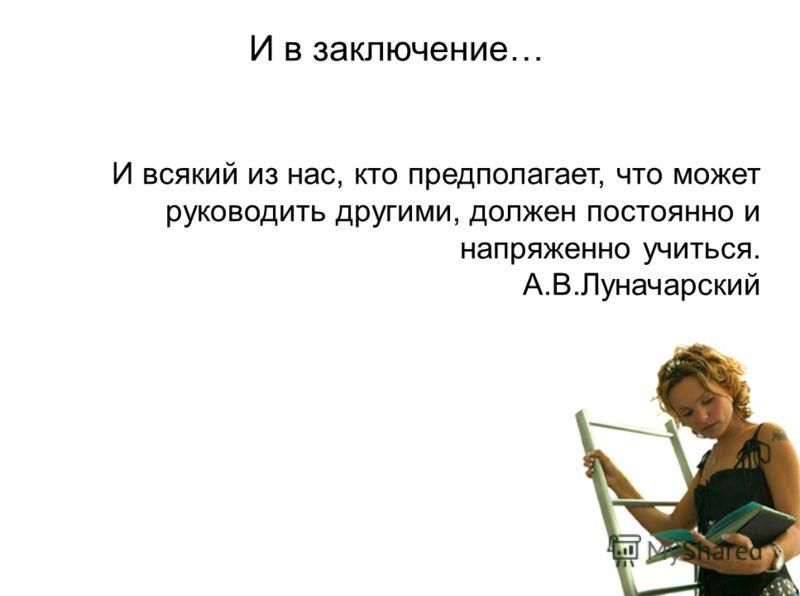 И в заключение… И всякий из нас, кто предполагает, что может руководить другими, должен постоянно и напряженно учиться. А.В.Луначарский