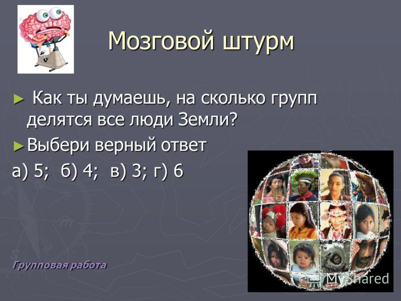 Мозговой штурм Как ты думаешь, на сколько групп делятся все люди Земли? Как ты думаешь, на сколько групп делятся все люди Земли? Выбери верный ответ Выбери верный ответ а) 5; б) 4; в) 3; г) 6 Групповая работа