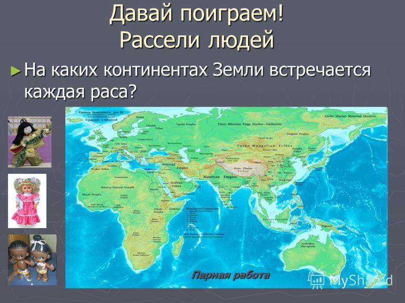 Давай поиграем! Рассели людей На каких континентах Земли встречается каждая раса? На каких континентах Земли встречается каждая раса? Парная работа