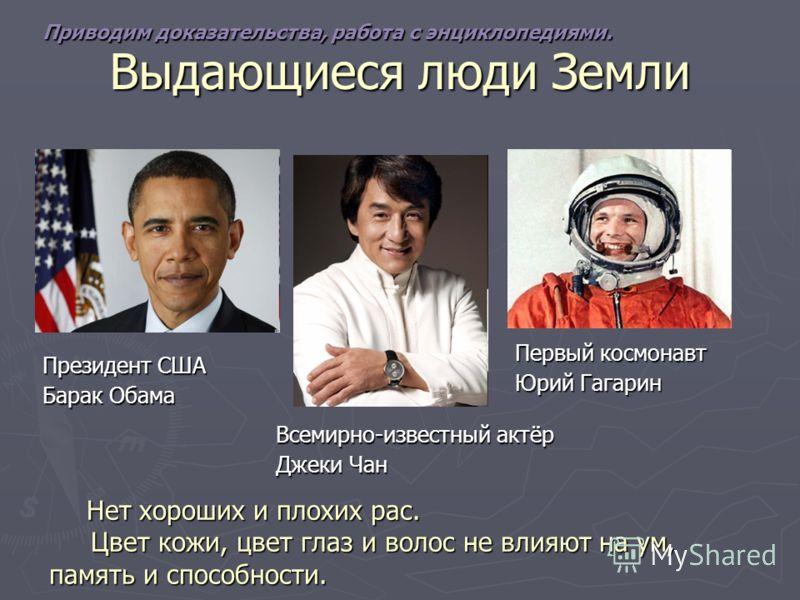 Выдающиеся люди Земли Президент США Барак Обама Всемирно-известный актёр Джеки Чан Первый космонавт Юрий Гагарин Нет хороших и плохих рас. Нет хороших и плохих рас. Цвет кожи, цвет глаз и волос не влияют на ум, память и способности. Цвет кожи, цвет г