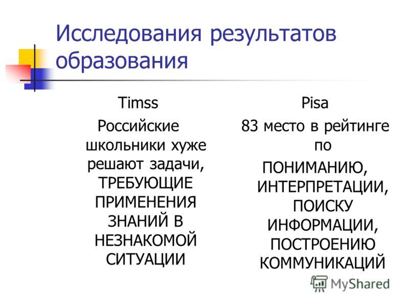 Исследования результатов образования Timss Российские школьники хуже решают задачи, ТРЕБУЮЩИЕ ПРИМЕНЕНИЯ ЗНАНИЙ В НЕЗНАКОМОЙ СИТУАЦИИ Pisa 83 место в рейтинге по ПОНИМАНИЮ, ИНТЕРПРЕТАЦИИ, ПОИСКУ ИНФОРМАЦИИ, ПОСТРОЕНИЮ КОММУНИКАЦИЙ