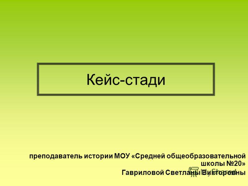 Кейс-стади преподаватель истории МОУ «Средней общеобразовательной школы 20» Гавриловой Светланы Викторовны