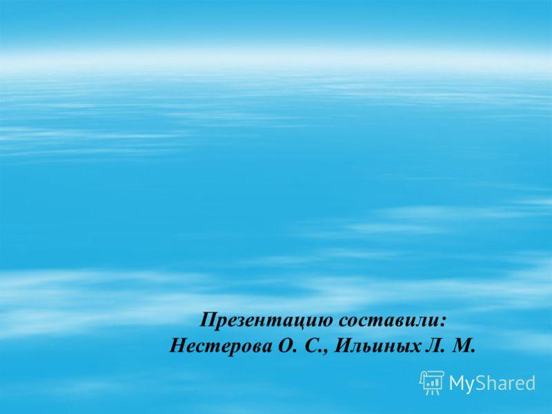 Презентацию составили: Нестерова О. С., Ильиных Л. М.