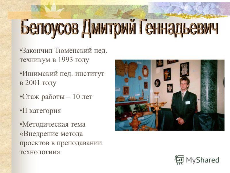 Закончил Тюменский пед. техникум в 1993 году Ишимский пед. институт в 2001 году Стаж работы – 10 лет II категория Методическая тема «Внедрение метода проектов в преподавании технологии»