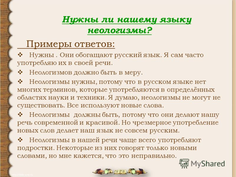 Нужны ли нашему языку неологизмы? Примеры ответов: Нужны. Они обогащают русский язык. Я сам часто употребляю их в своей речи. Неологизмов должно быть в меру. Неологизмы нужны, потому что в русском языке нет многих терминов, которые употребляются в оп