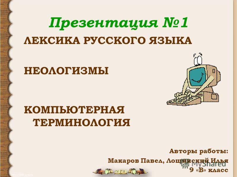 Презентация 1 ЛЕКСИКА РУССКОГО ЯЗЫКА НЕОЛОГИЗМЫ КОМПЬЮТЕРНАЯ ТЕРМИНОЛОГИЯ Авторы работы: Макаров Павел, Лошинский Илья 9 «В» класс