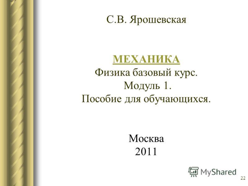 22 С.В. Ярошевская МЕХАНИКА Физика базовый курс. Модуль 1. Пособие для обучающихся. Москва 2011 МЕХАНИКА