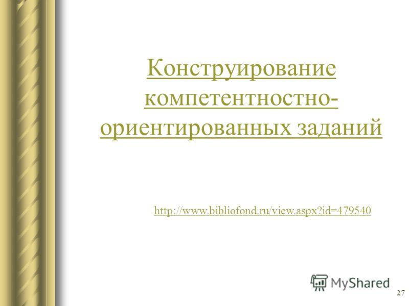 27 Конструирование компетентностно- ориентированных заданий http://www.bibliofond.ru/view.aspx?id=479540