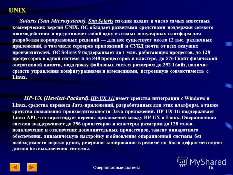 Операционные системы16 UNIX Solaris (Sun Microsystems). Sun Solaris сегодня входит в число самых известных коммерческих версий UNIX. ОС обладает развитыми средствами поддержки сетевого взаимодействия и представляет собой одну из самых популярных плат
