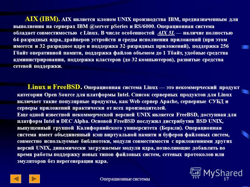 Операционные системы17 AIX (IBM). AIX является клоном UNIX производства IBM, предназначенным для выполнения на серверах IBM @server pSeries и RS/6000. Операционная система обладает совместимостью с Linux. В числе особенностей AIX 5L наличие полностью