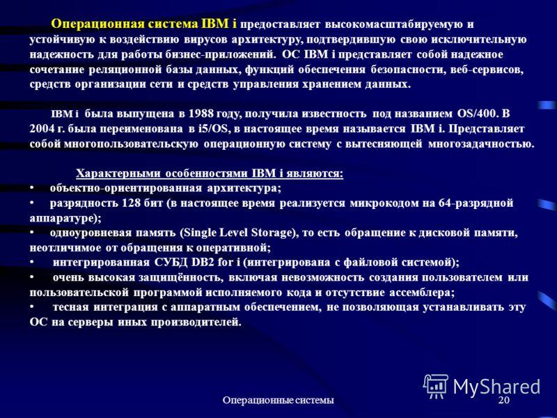 Операционные системы20 Операционная система IBM i предоставляет высокомасштабируемую и устойчивую к воздействию вирусов архитектуру, подтвердившую свою исключительную надежность для работы бизнес-приложений. ОС IBM i представляет собой надежное сочет