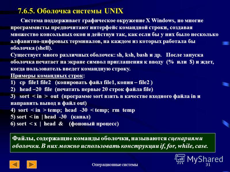 Операционные системы31 7.6.5. Оболочка системы UNIX Система поддерживает графическое окружение X Windows, но многие программисты предпочитают интерфейс командной строки, создавая множество консольных окон и действуя так, как если бы у них было нескол