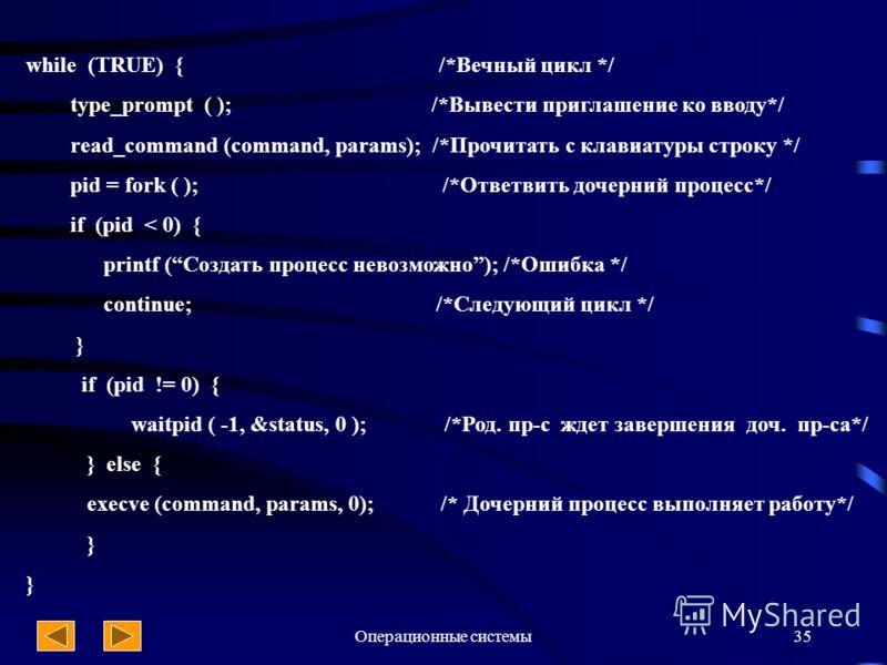 Операционные системы35 while (TRUE) { /*Вечный цикл */ type_prompt ( ); /*Вывести приглашение ко вводу*/ read_command (command, params); /*Прочитать с клавиатуры строку */ pid = fork ( ); /*Ответвить дочерний процесс*/ if (pid < 0) { printf (Создать