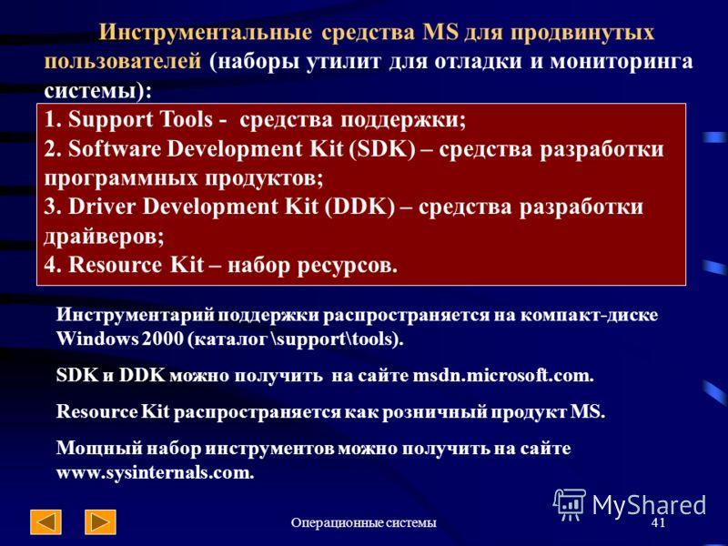 Операционные системы41 Инструментальные средства MS для продвинутых пользователей (наборы утилит для отладки и мониторинга системы): 1. Support Tools - средства поддержки; 2. Software Development Kit (SDK) – средства разработки программных продуктов;