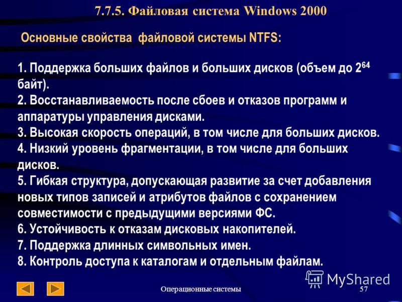 Операционные системы57 7.7.5. Файловая система Windows 2000 Основные свойства файловой системы NTFS: 1. Поддержка больших файлов и больших дисков (объем до 2 64 байт). 2. Восстанавливаемость после сбоев и отказов программ и аппаратуры управления диск