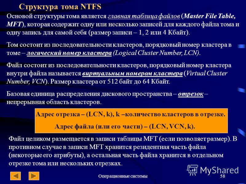Операционные системы58 Структура тома NTFS Основой структуры тома является главная таблица файлов (Master File Table, MFT), которая содержит одну или несколько записей для каждого файла тома и одну запись для самой себя (размер записи – 1, 2 или 4 Кб