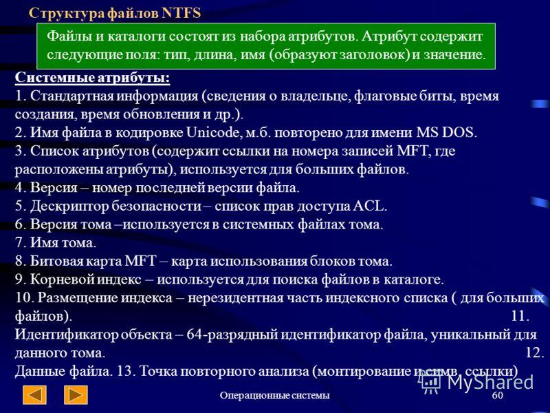 Операционные системы60 Структура файлов NTFS Файлы и каталоги состоят из набора атрибутов. Атрибут содержит следующие поля: тип, длина, имя (образуют заголовок) и значение. Системные атрибуты: 1. Стандартная информация (сведения о владельце, флаговые