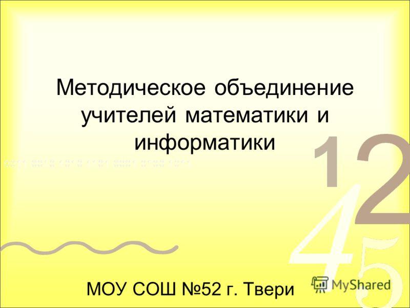Методическое объединение учителей математики и информатики МОУ СОШ 52 г. Твери