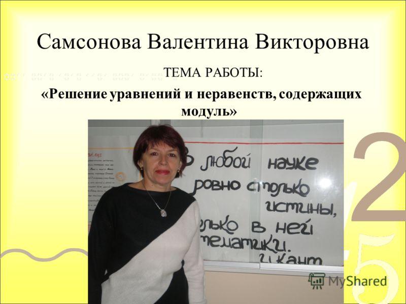 Самсонова Валентина Викторовна ТЕМА РАБОТЫ: «Решение уравнений и неравенств, содержащих модуль»