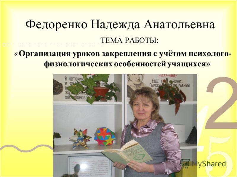 Федоренко Надежда Анатольевна ТЕМА РАБОТЫ: « Организация уроков закрепления с учётом психолого- физиологических особенностей учащихся»