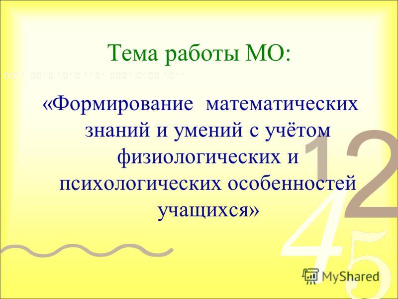 Тема работы МО: «Формирование математических знаний и умений с учётом физиологических и психологических особенностей учащихся»