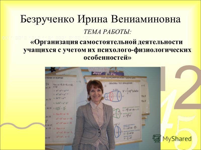 Безрученко Ирина Вениаминовна ТЕМА РАБОТЫ: «Организация самостоятельной деятельности учащихся с учетом их психолого-физиологических особенностей»