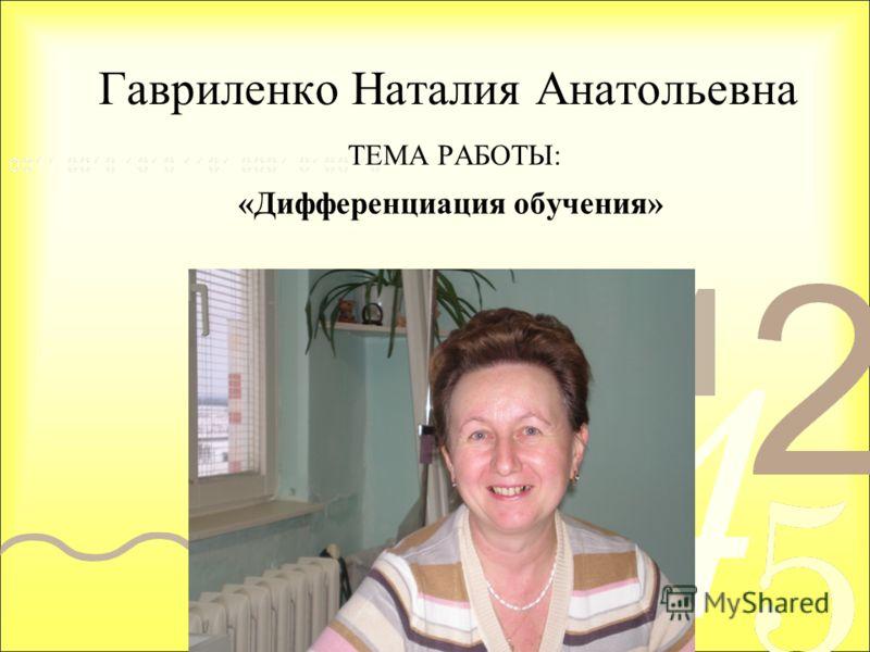 Гавриленко Наталия Анатольевна ТЕМА РАБОТЫ: «Дифференциация обучения»