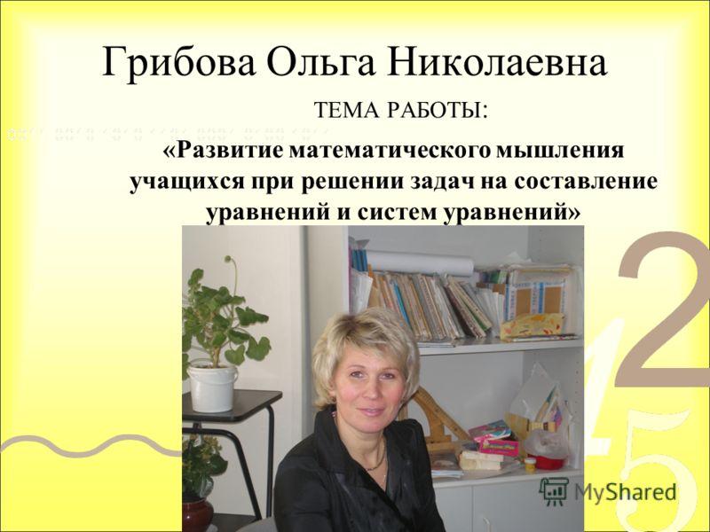 Грибова Ольга Николаевна ТЕМА РАБОТЫ : «Развитие математического мышления учащихся при решении задач на составление уравнений и систем уравнений»