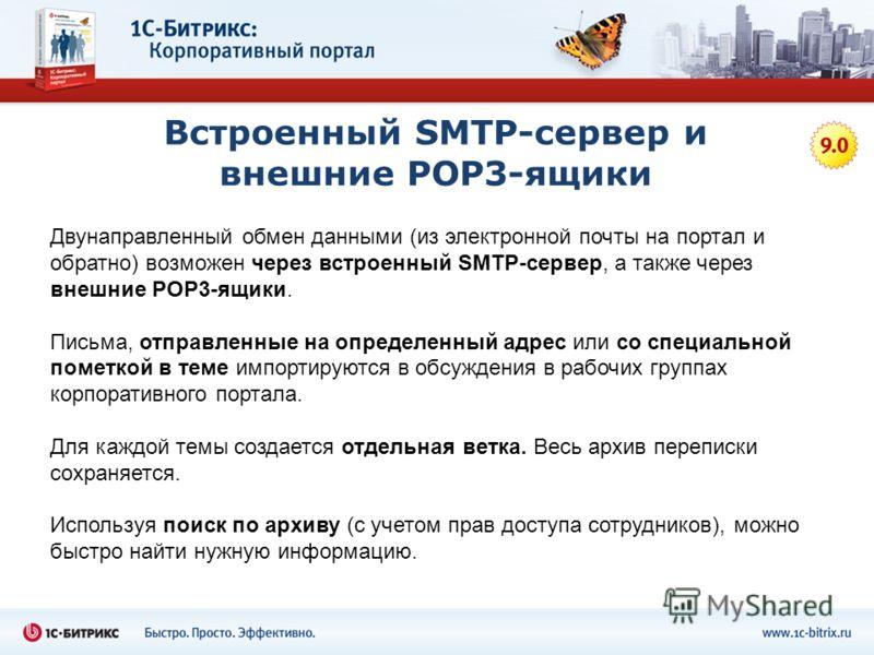 Встроенный SMTP-сервер и внешние POP3-ящики Двунаправленный обмен данными (из электронной почты на портал и обратно) возможен через встроенный SMTP-сервер, а также через внешние POP3-ящики. Письма, отправленные на определенный адрес или со специально