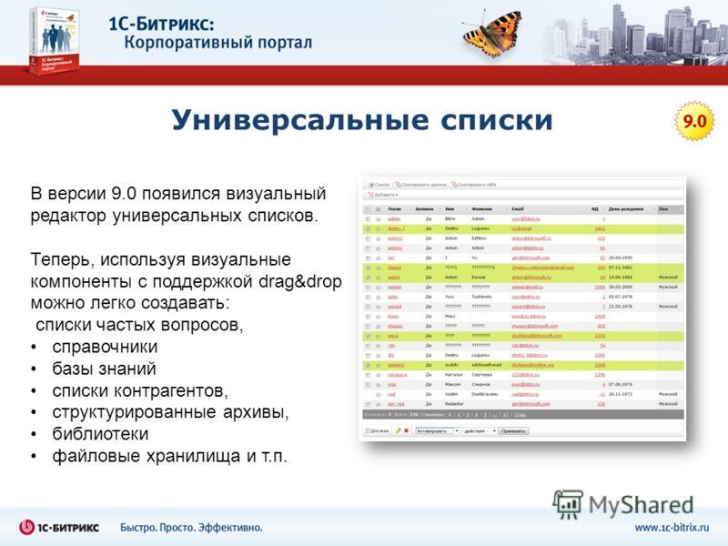 Универсальные списки В версии 9.0 появился визуальный редактор универсальных списков. Теперь, используя визуальные компоненты с поддержкой drag&drop можно легко создавать: списки частых вопросов, справочники базы знаний списки контрагентов, структури