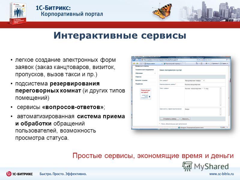 Интерактивные сервисы легкое создание электронных форм заявок (заказ канцтоваров, визиток, пропусков, вызов такси и пр.) подсистема резервирования переговорных комнат (и других типов помещений) сервисы «вопросов-ответов»; автоматизированная система п